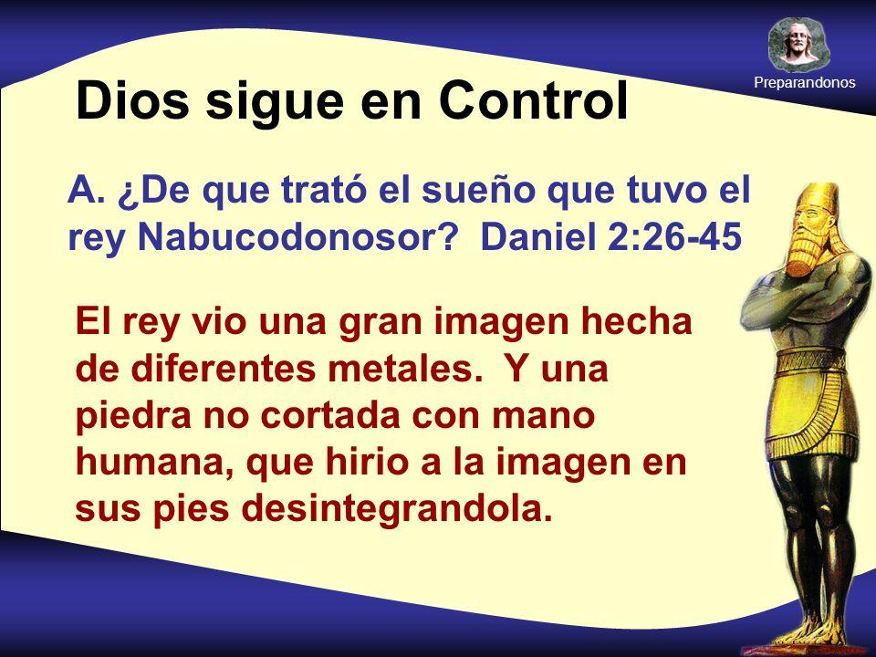Preparandonos Dios sigue en Control. A. ¿De que trató el sueño que tuvo el rey Nabucodonosor Daniel 2:26-45.