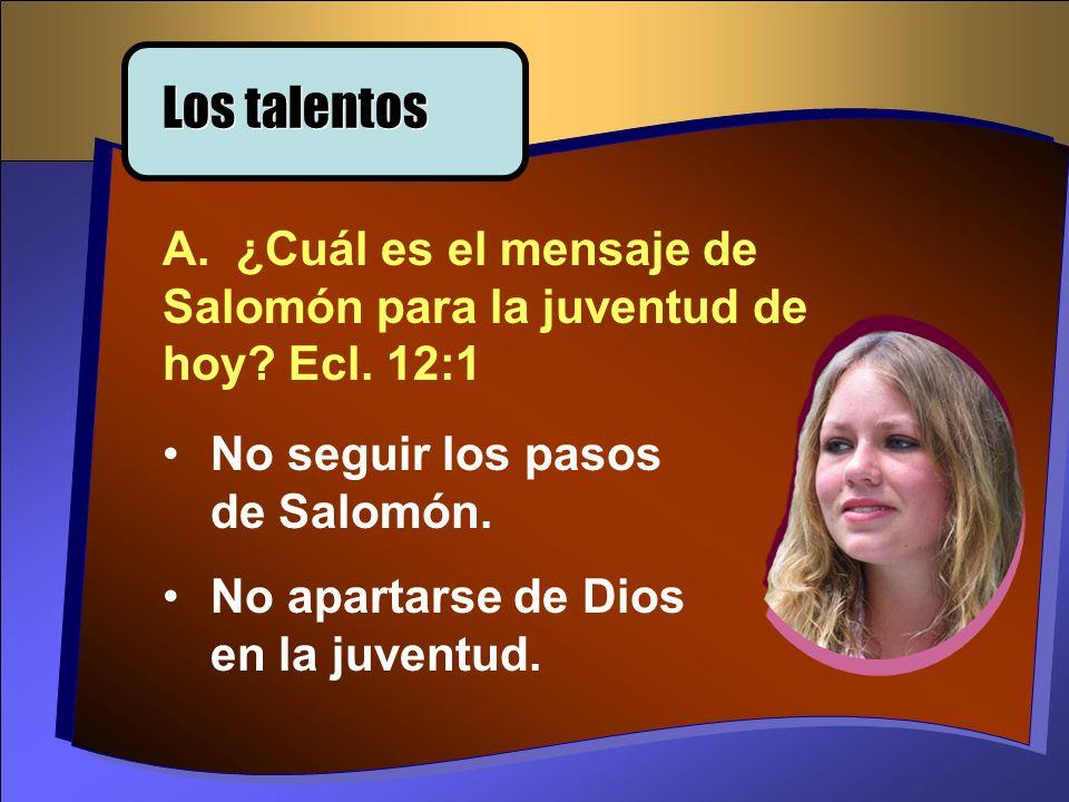 Los talentos A. ¿Cuál es el mensaje de Salomón para la juventud de hoy Ecl. 12:1. No seguir los pasos de Salomón.