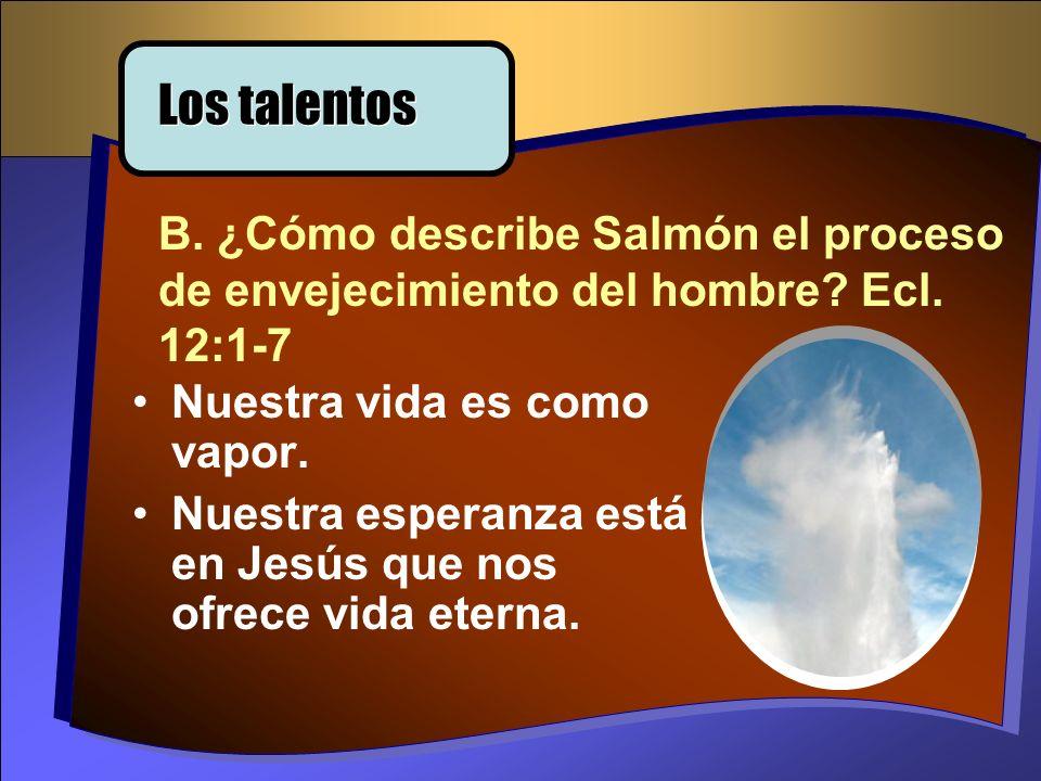 Los talentos B. ¿Cómo describe Salmón el proceso de envejecimiento del hombre Ecl. 12:1-7. Nuestra vida es como vapor.