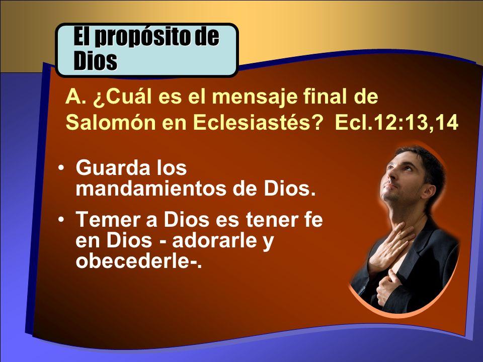 El propósito de Dios A. ¿Cuál es el mensaje final de Salomón en Eclesiastés Ecl.12:13,14. Guarda los mandamientos de Dios.