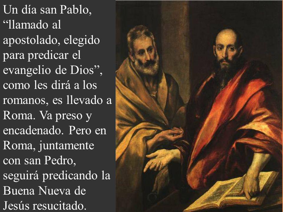 Un día san Pablo, llamado al apostolado, elegido para predicar el evangelio de Dios , como les dirá a los romanos, es llevado a Roma.