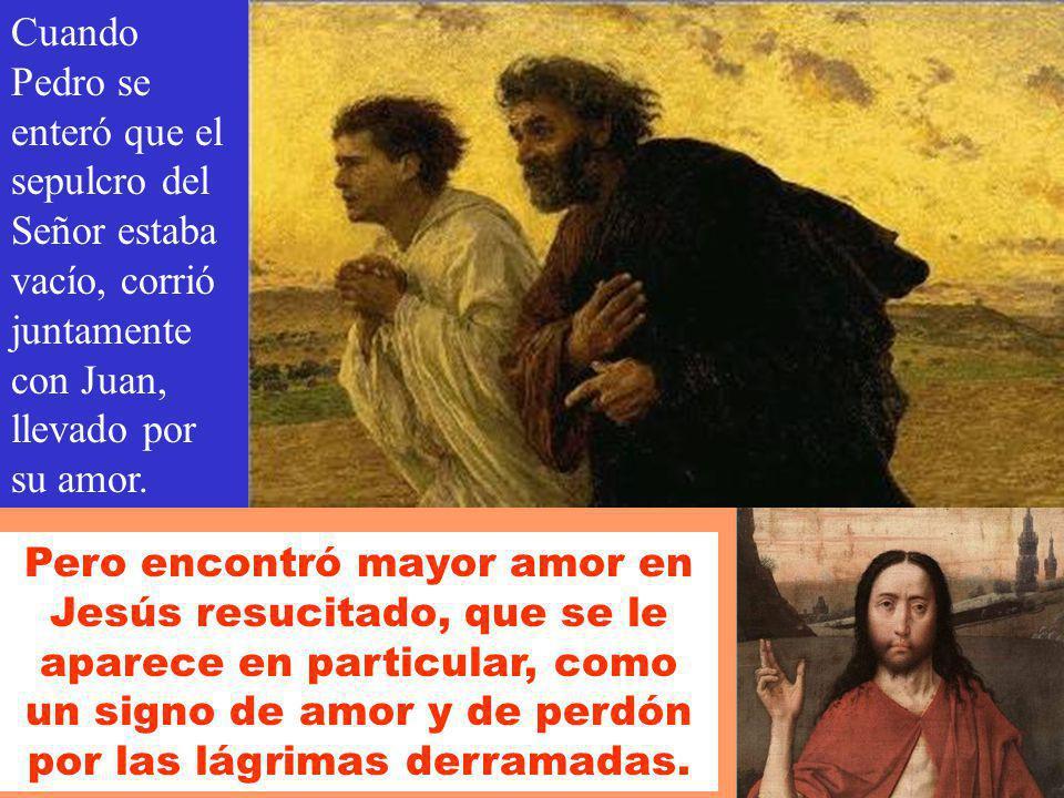 Cuando Pedro se enteró que el sepulcro del Señor estaba vacío, corrió juntamente con Juan, llevado por su amor.
