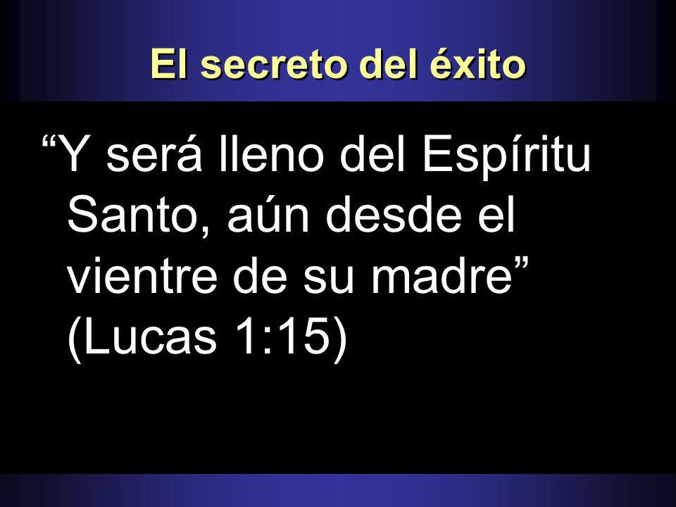 El secreto del éxito Y será lleno del Espíritu Santo, aún desde el vientre de su madre (Lucas 1:15)
