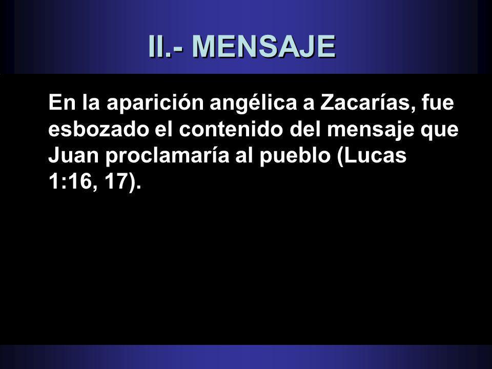 II.- MENSAJE En la aparición angélica a Zacarías, fue esbozado el contenido del mensaje que Juan proclamaría al pueblo (Lucas 1:16, 17).