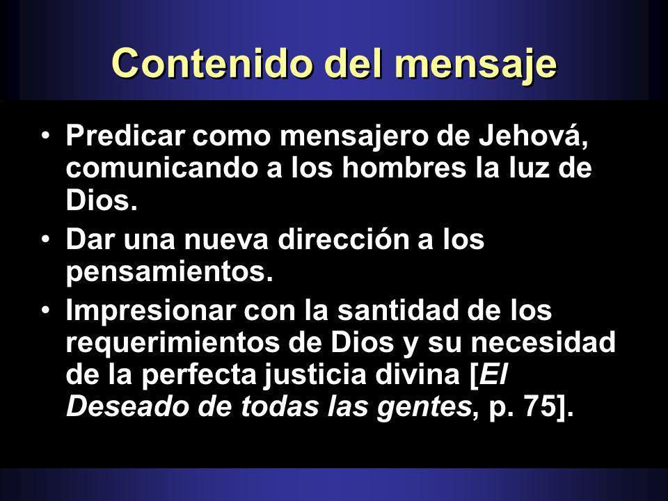 Contenido del mensajePredicar como mensajero de Jehová, comunicando a los hombres la luz de Dios. Dar una nueva dirección a los pensamientos.