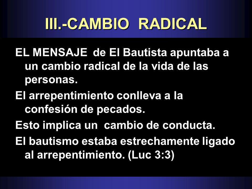 III.-CAMBIO RADICALEL MENSAJE de El Bautista apuntaba a un cambio radical de la vida de las personas.
