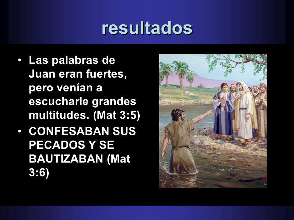 resultadosLas palabras de Juan eran fuertes, pero venían a escucharle grandes multitudes. (Mat 3:5)