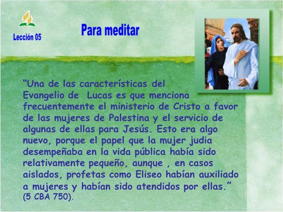 Una de las características del Evangelio de Lucas es que menciona frecuentemente el ministerio de Cristo a favor de las mujeres de Palestina y el servicio de algunas de ellas para Jesús.