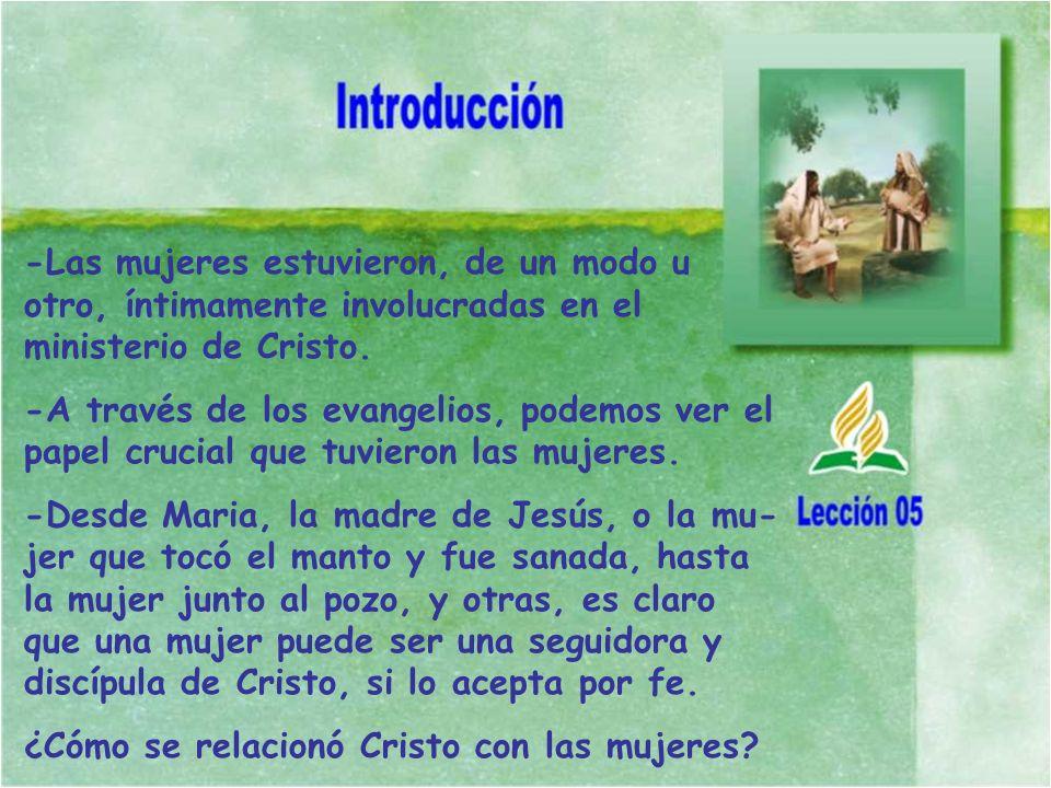-Las mujeres estuvieron, de un modo u otro, íntimamente involucradas en el ministerio de Cristo.