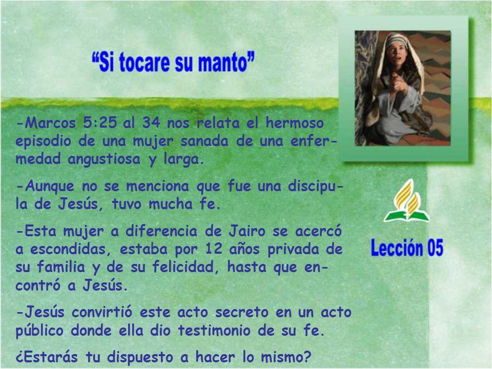-Marcos 5:25 al 34 nos relata el hermoso episodio de una mujer sanada de una enfer-medad angustiosa y larga.
