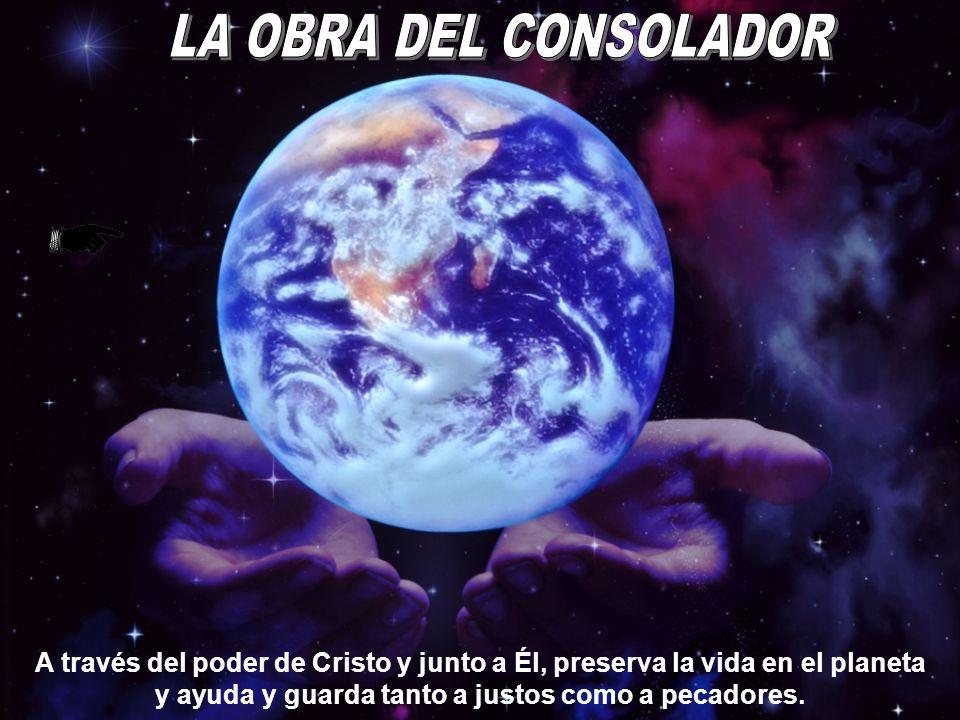 LA OBRA DEL CONSOLADOR A través del poder de Cristo y junto a Él, preserva la vida en el planeta y ayuda y guarda tanto a justos como a pecadores.