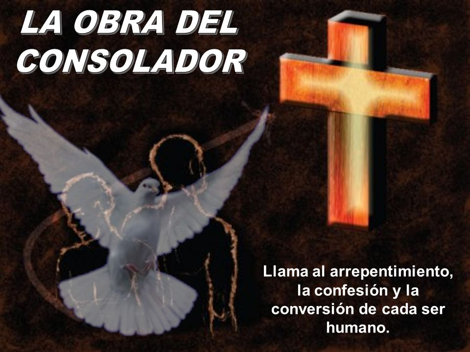 LA OBRA DEL CONSOLADOR Llama al arrepentimiento, la confesión y la conversión de cada ser humano.
