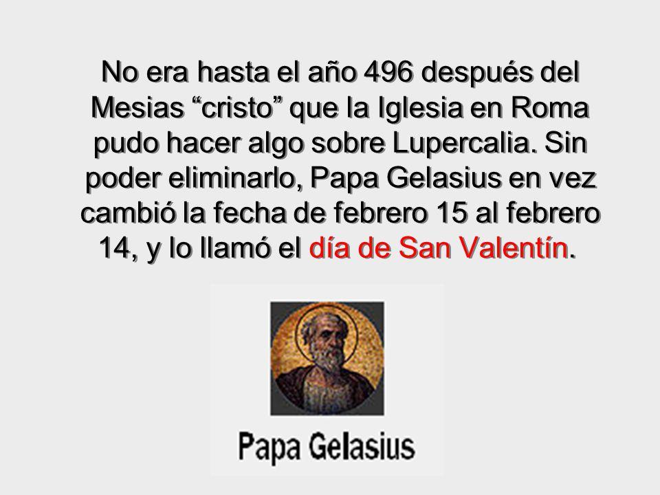 No era hasta el año 496 después del Mesias cristo que la Iglesia en Roma pudo hacer algo sobre Lupercalia.