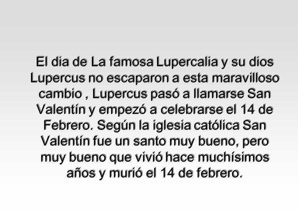 El dia de La famosa Lupercalia y su dios Lupercus no escaparon a esta maravilloso cambio , Lupercus pasó a llamarse San Valentín y empezó a celebrarse el 14 de Febrero.