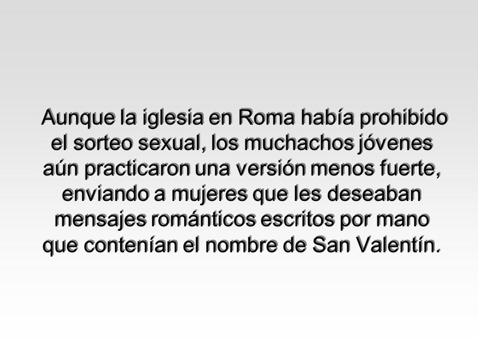 Aunque la iglesia en Roma había prohibido el sorteo sexual, los muchachos jóvenes aún practicaron una versión menos fuerte, enviando a mujeres que les deseaban mensajes románticos escritos por mano que contenían el nombre de San Valentín.
