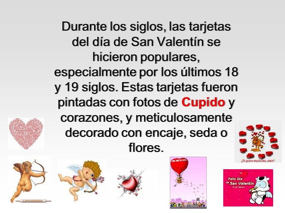 Durante los siglos, las tarjetas del día de San Valentín se hicieron populares, especialmente por los últimos 18 y 19 siglos.
