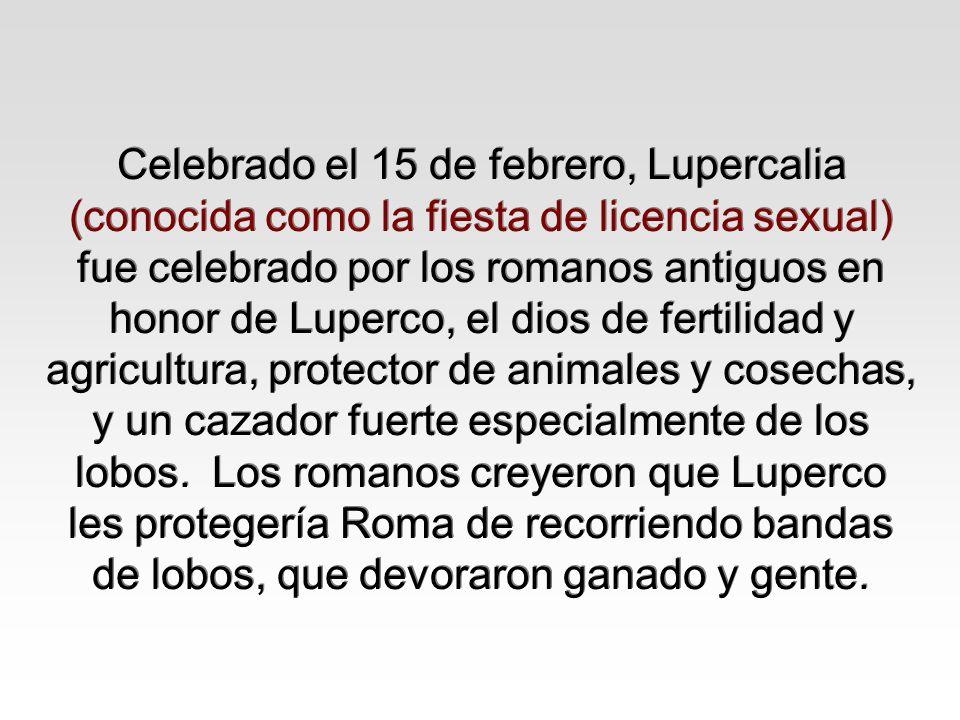 Celebrado el 15 de febrero, Lupercalia (conocida como la fiesta de licencia sexual) fue celebrado por los romanos antiguos en honor de Luperco, el dios de fertilidad y agricultura, protector de animales y cosechas, y un cazador fuerte especialmente de los lobos. Los romanos creyeron que Luperco les protegería Roma de recorriendo bandas de lobos, que devoraron ganado y gente.