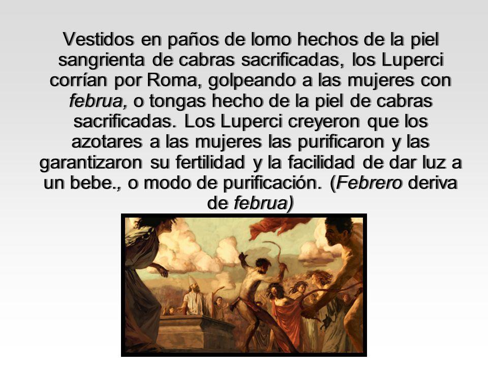 Vestidos en paños de lomo hechos de la piel sangrienta de cabras sacrificadas, los Luperci corrían por Roma, golpeando a las mujeres con februa, o tongas hecho de la piel de cabras sacrificadas.