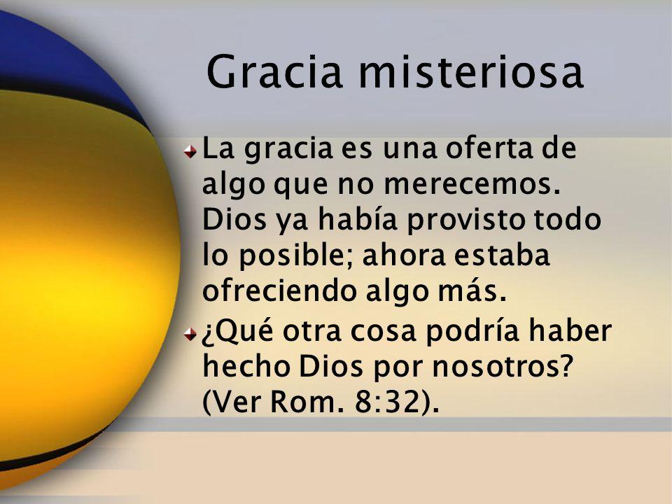 Gracia misteriosa La gracia es una oferta de algo que no merecemos. Dios ya había provisto todo lo posible; ahora estaba ofreciendo algo más.