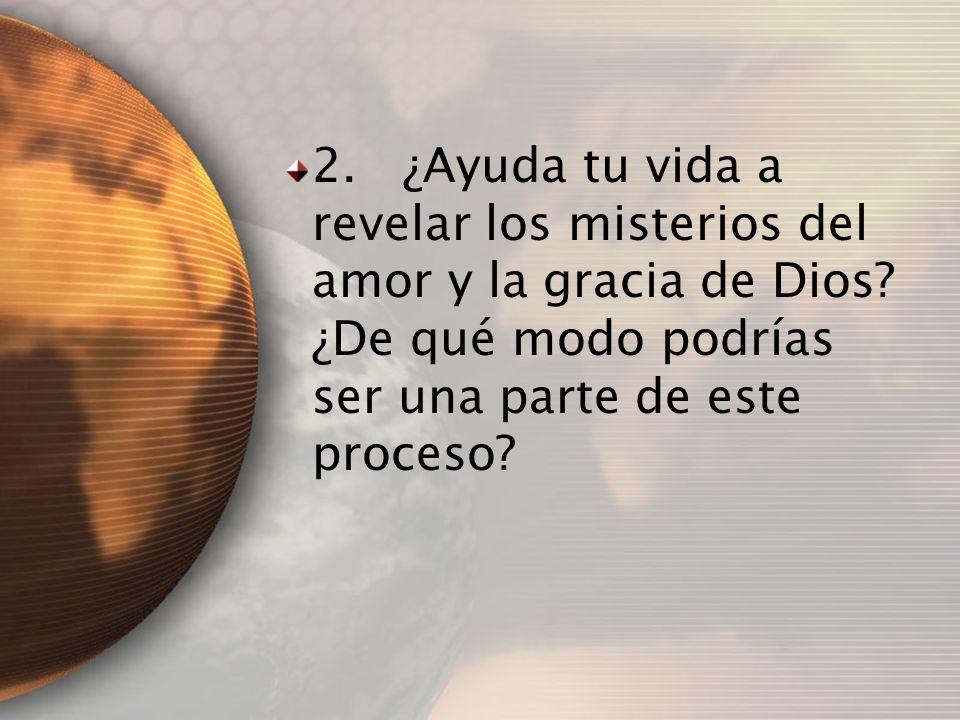 2. ¿Ayuda tu vida a revelar los misterios del amor y la gracia de Dios