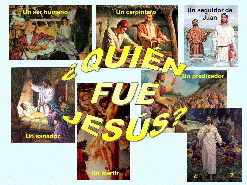 ¿QUIÉN FUE JESÚS Un seguidor de Juan Un ser humano Un carpintero