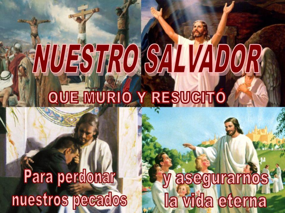 NUESTRO SALVADOR QUE MURIÓ Y RESUCITÓ Para perdonar nuestros pecados y asegurarnos la vida eterna