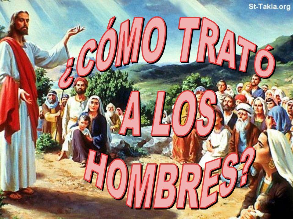 ¿CÓMO TRATÓ A LOS HOMBRES