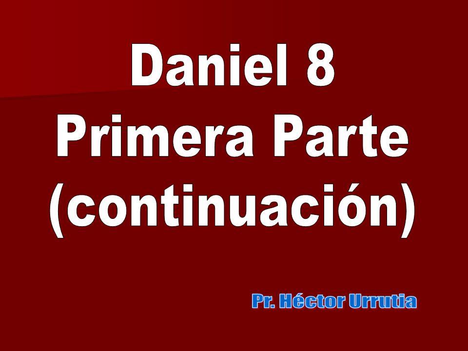 Daniel 8 Primera Parte (continuación) Pr. Héctor Urrutia