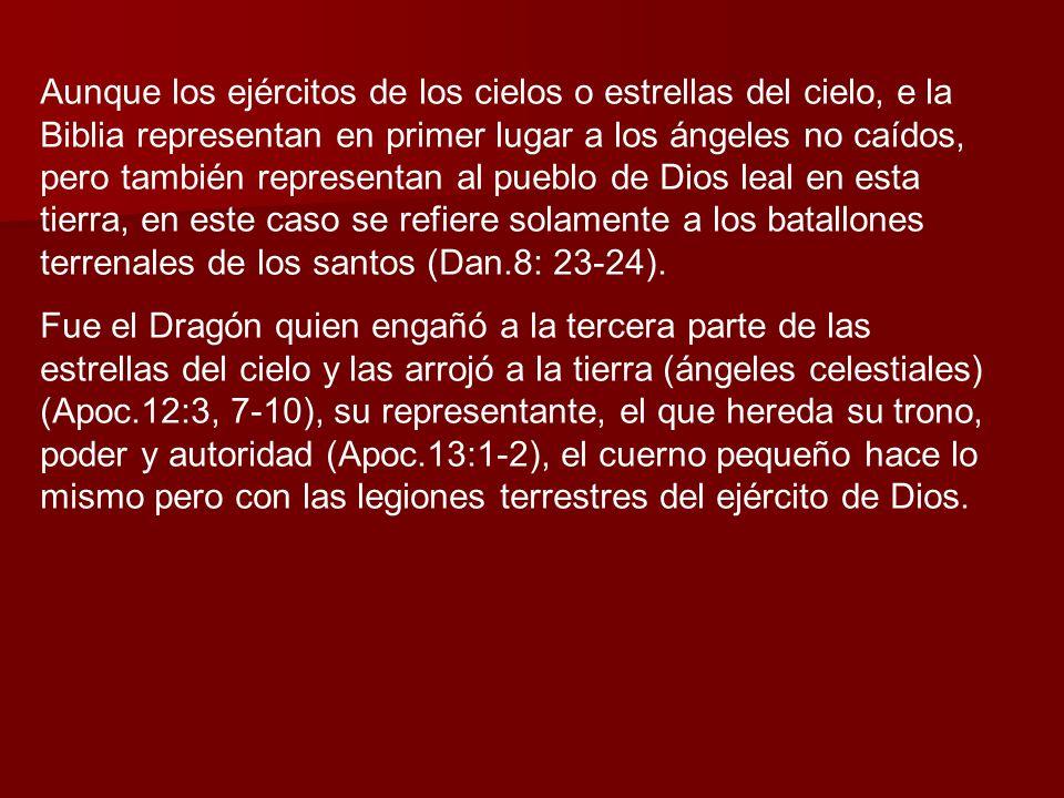 Aunque los ejércitos de los cielos o estrellas del cielo, e la Biblia representan en primer lugar a los ángeles no caídos, pero también representan al pueblo de Dios leal en esta tierra, en este caso se refiere solamente a los batallones terrenales de los santos (Dan.8: 23-24).