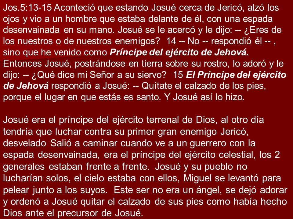 Jos.5:13-15 Aconteció que estando Josué cerca de Jericó, alzó los ojos y vio a un hombre que estaba delante de él, con una espada desenvainada en su mano. Josué se le acercó y le dijo: -- ¿Eres de los nuestros o de nuestros enemigos 14 -- No -- respondió él -- , sino que he venido como Príncipe del ejército de Jehová. Entonces Josué, postrándose en tierra sobre su rostro, lo adoró y le dijo: -- ¿Qué dice mi Señor a su siervo 15 El Príncipe del ejército de Jehová respondió a Josué: -- Quítate el calzado de los pies, porque el lugar en que estás es santo. Y Josué así lo hizo.