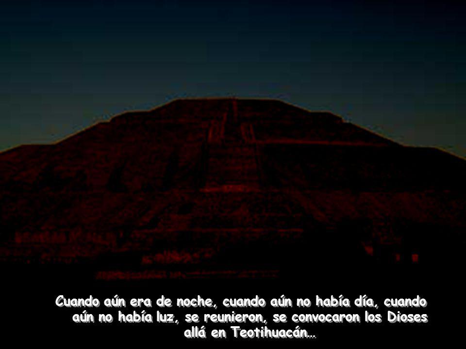 Cuando aún era de noche, cuando aún no había día, cuando aún no había luz, se reunieron, se convocaron los Dioses allá en Teotihuacán…