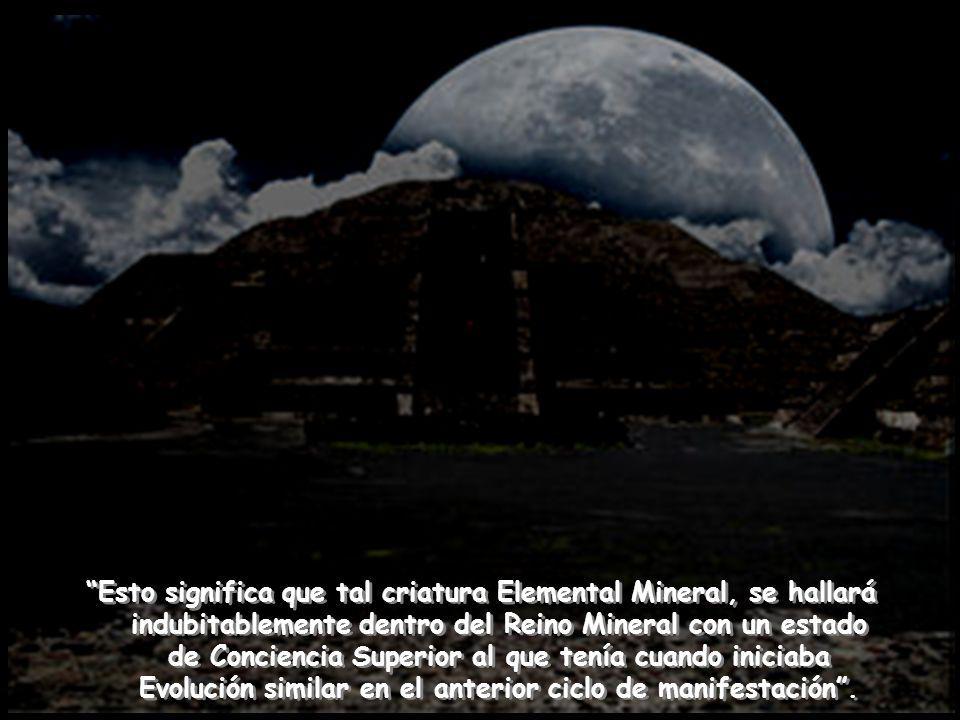 Esto significa que tal criatura Elemental Mineral, se hallará indubitablemente dentro del Reino Mineral con un estado de Conciencia Superior al que tenía cuando iniciaba Evolución similar en el anterior ciclo de manifestación .