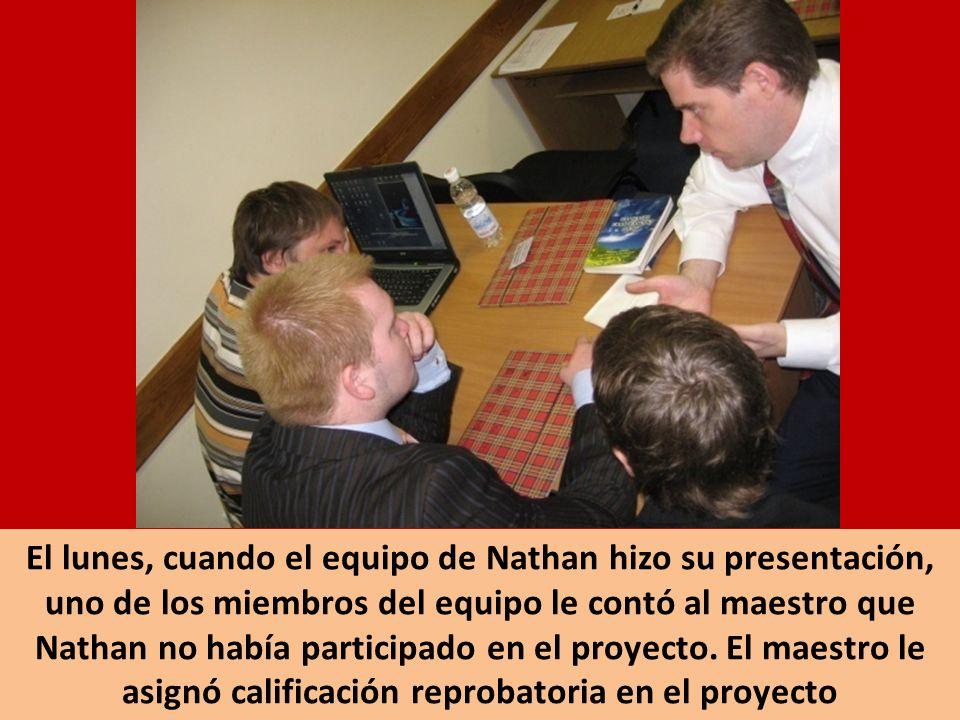 El lunes, cuando el equipo de Nathan hizo su presentación, uno de los miembros del equipo le contó al maestro que Nathan no había participado en el proyecto.
