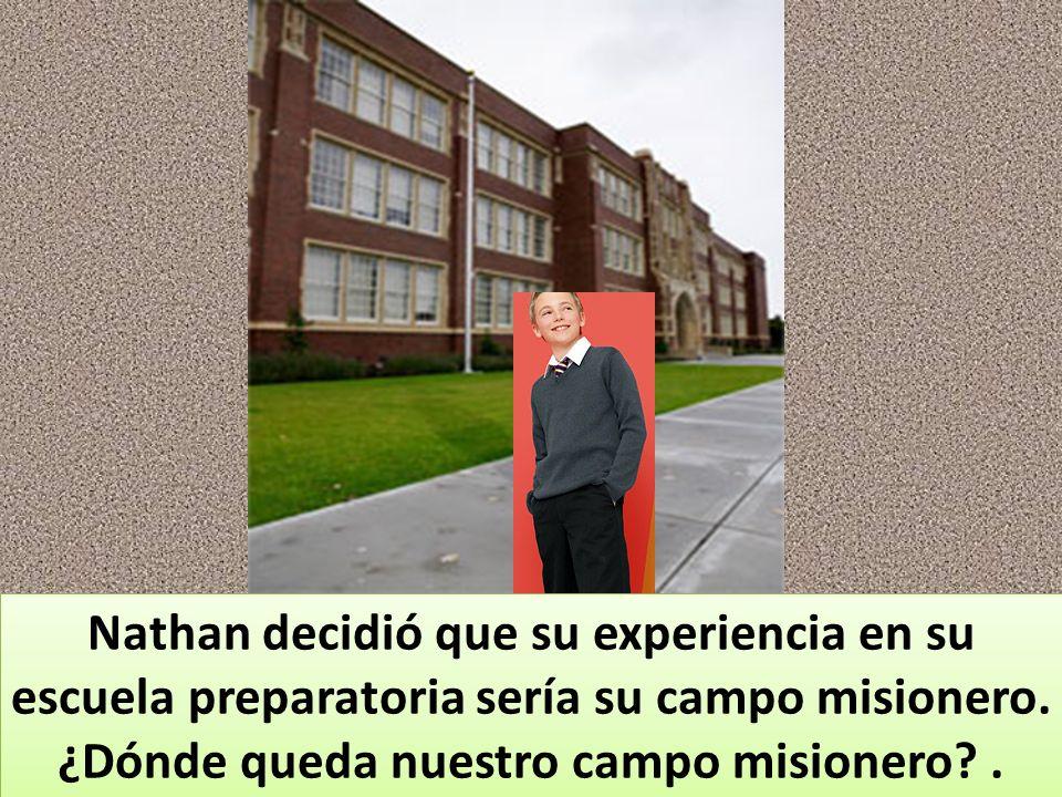 Nathan decidió que su experiencia en su escuela preparatoria sería su campo misionero.