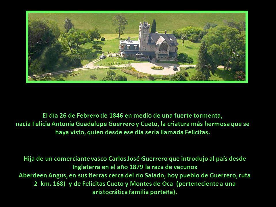 El día 26 de Febrero de 1846 en medio de una fuerte tormenta, nacía Felicia Antonia Guadalupe Guerrero y Cueto, la criatura más hermosa que se haya visto, quien desde ese día sería llamada Felicitas.
