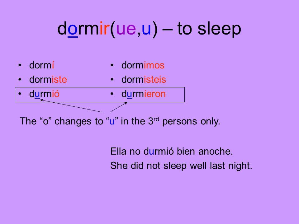 dormir(ue,u) – to sleep dormí dormiste durmió dormimos dormisteis