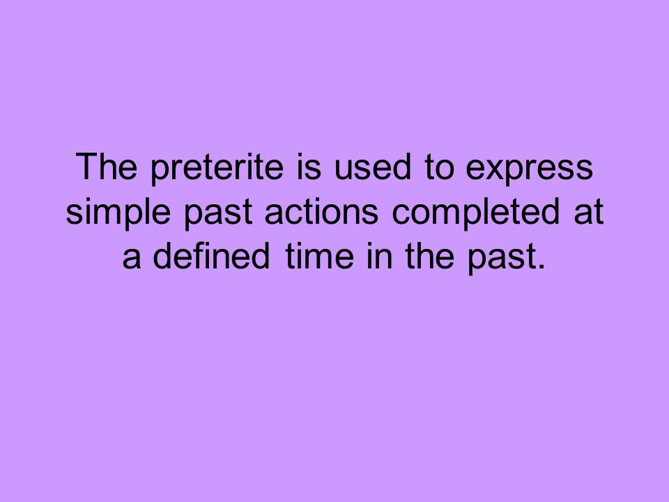 The preterite is used to express simple past actions completed at a defined time in the past.