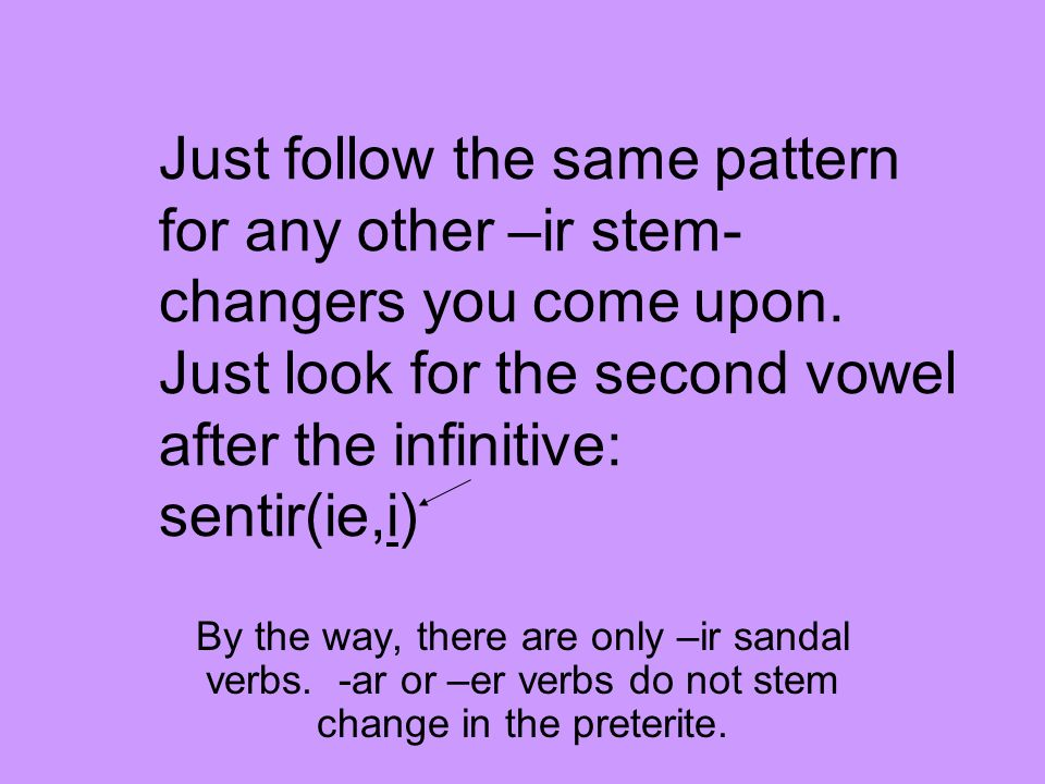 Just follow the same pattern for any other –ir stem-changers you come upon. Just look for the second vowel after the infinitive: sentir(ie,i)