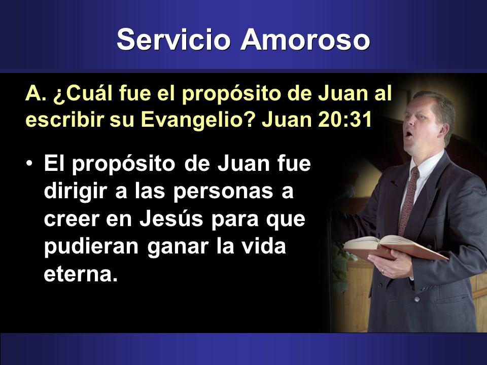 Servicio Amoroso A. ¿Cuál fue el propósito de Juan al escribir su Evangelio Juan 20:31.