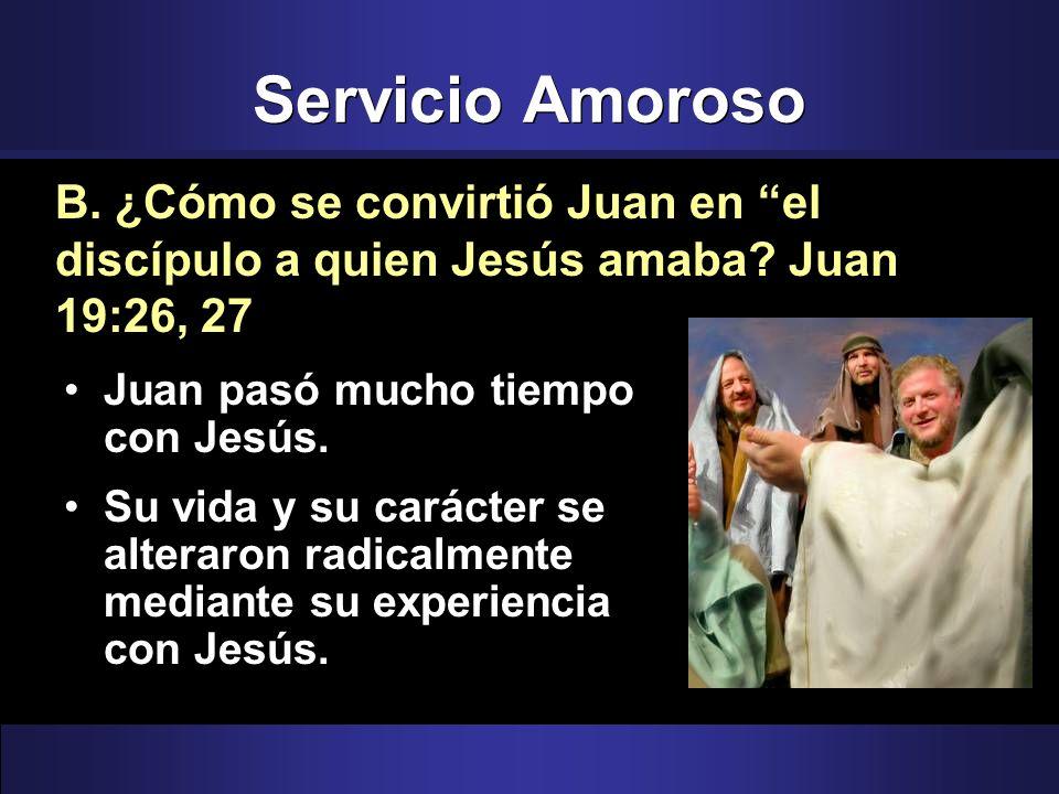 Servicio Amoroso B. ¿Cómo se convirtió Juan en el discípulo a quien Jesús amaba Juan 19:26, 27. Juan pasó mucho tiempo con Jesús.
