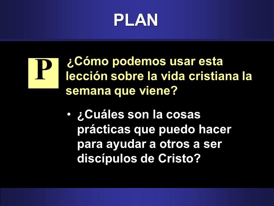 PLAN ¿Cómo podemos usar esta lección sobre la vida cristiana la semana que viene P.