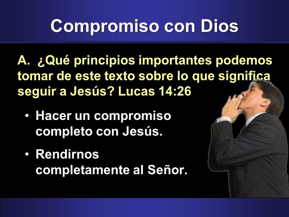 Compromiso con Dios A. ¿Qué principios importantes podemos tomar de este texto sobre lo que significa seguir a Jesús Lucas 14:26.