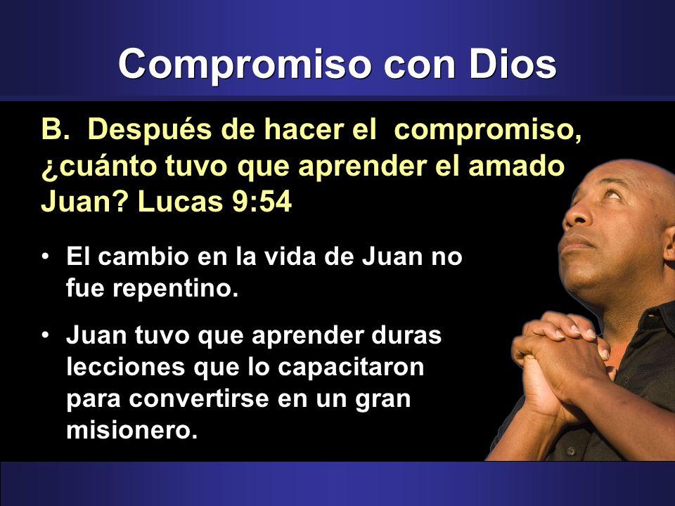 Compromiso con Dios B. Después de hacer el compromiso, ¿cuánto tuvo que aprender el amado Juan Lucas 9:54.