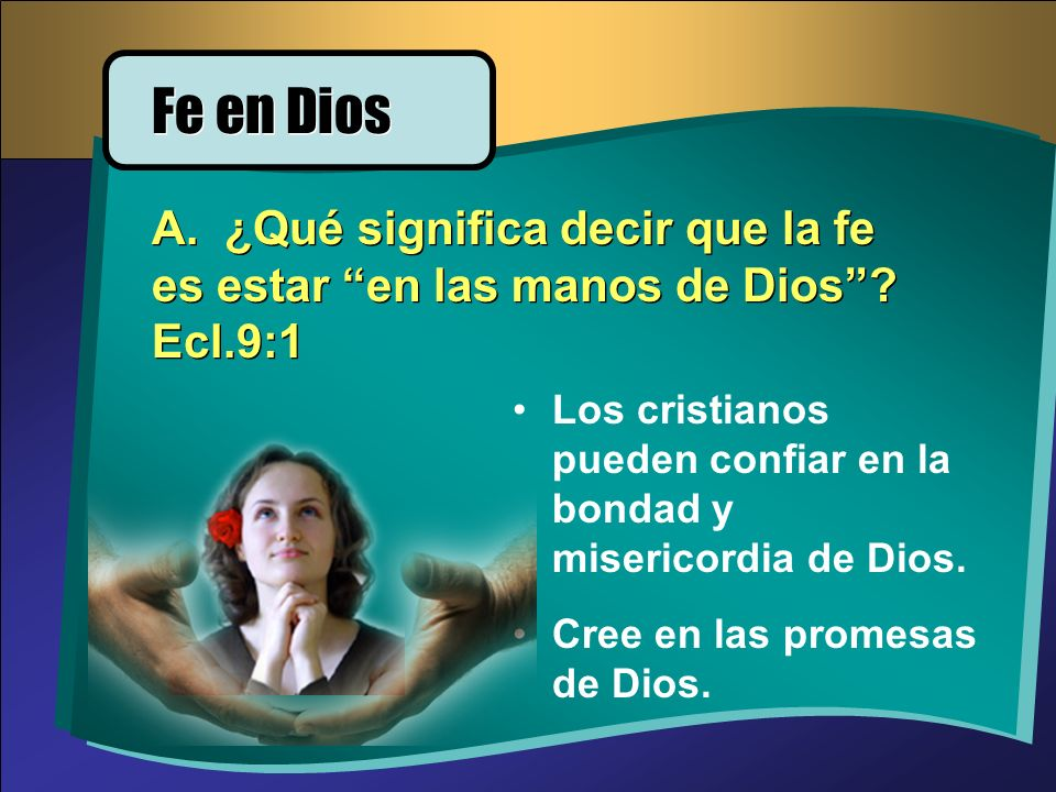 Fe en Dios A. ¿Qué significa decir que la fe es estar en las manos de Dios Ecl.9:1.