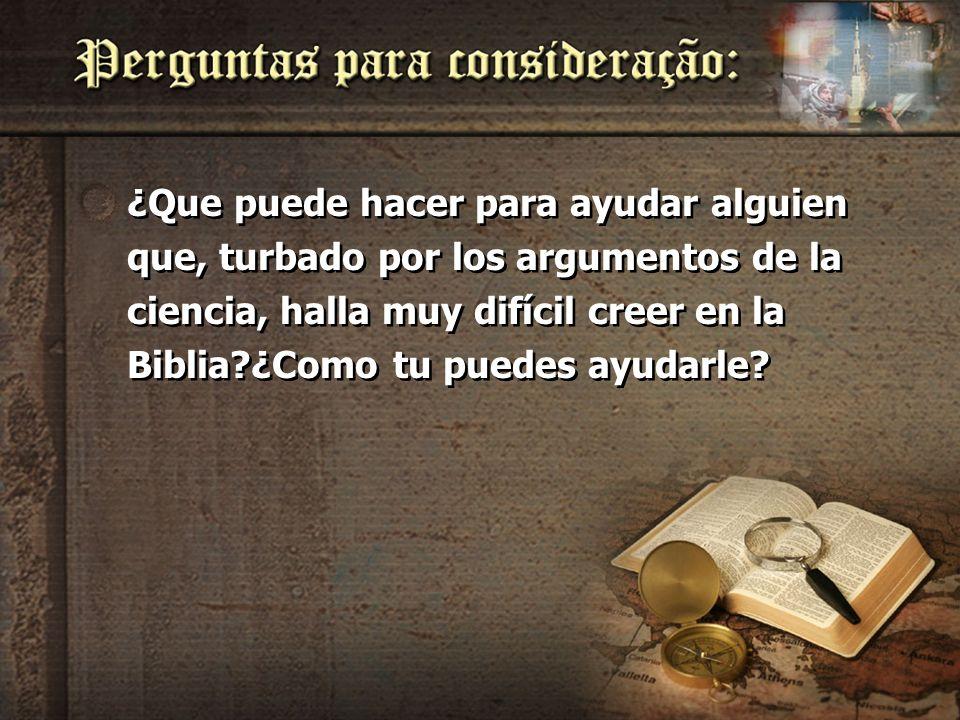 ¿Que puede hacer para ayudar alguien que, turbado por los argumentos de la ciencia, halla muy difícil creer en la Biblia ¿Como tu puedes ayudarle