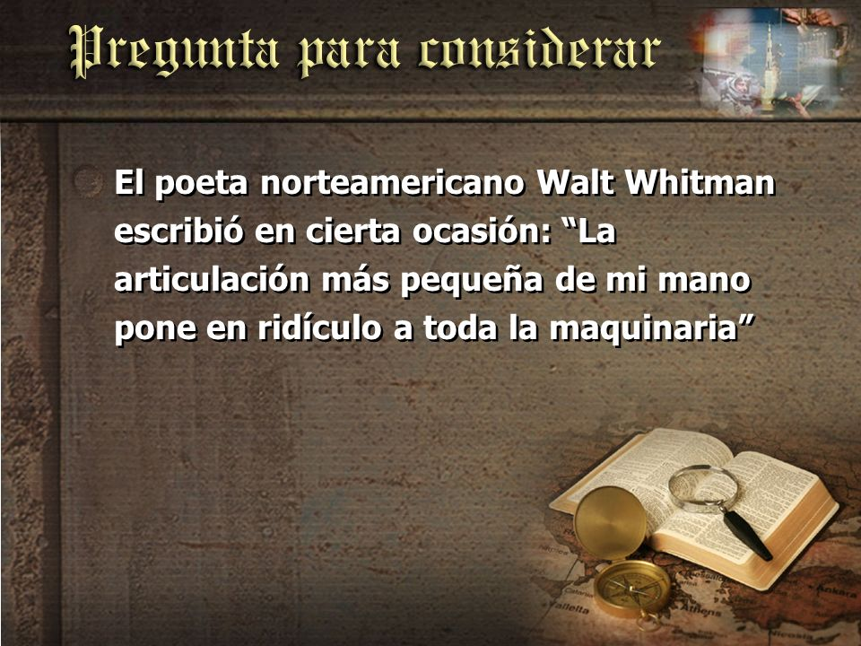 El poeta norteamericano Walt Whitman escribió en cierta ocasión: La articulación más pequeña de mi mano pone en ridículo a toda la maquinaria