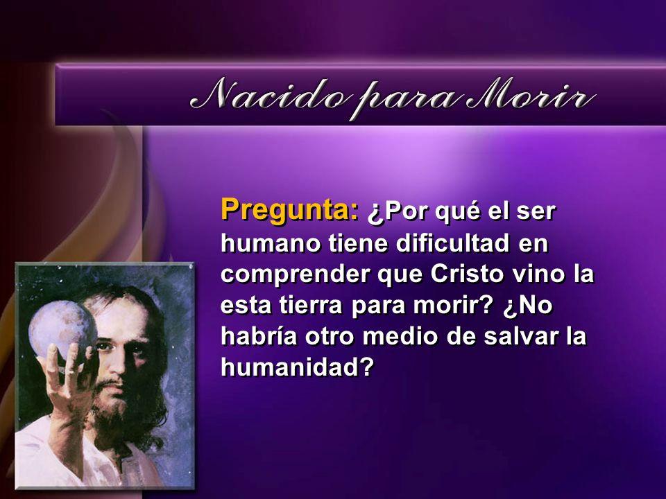 Pregunta: ¿Por qué el ser humano tiene dificultad en comprender que Cristo vino la esta tierra para morir.
