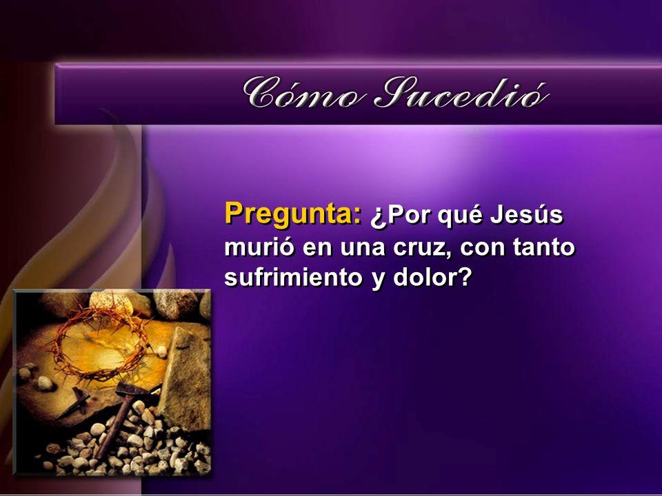 Pregunta: ¿Por qué Jesús murió en una cruz, con tanto sufrimiento y dolor