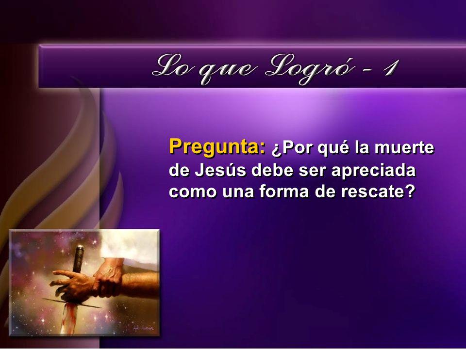 Pregunta: ¿Por qué la muerte de Jesús debe ser apreciada como una forma de rescate