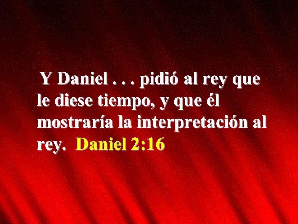 Y Daniel . pidió al rey que le diese tiempo, y que él mostraría la interpretación al rey.
